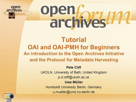 IST- 2001-320015 Tutorial OAI and OAI-PMH for Beginners An introduction to the Open Archives Initiative and the Protocol for Metadata Harvesting Pete Cliff.