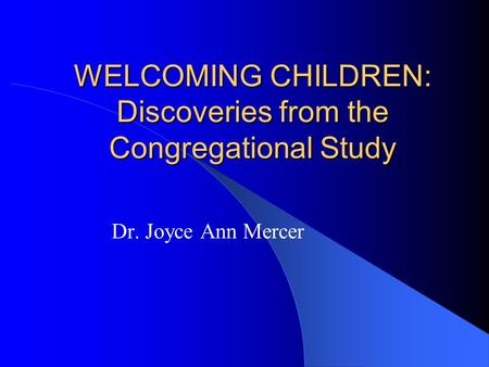 WELCOMING CHILDREN: Discoveries from the Congregational Study Dr. Joyce Ann Mercer.
