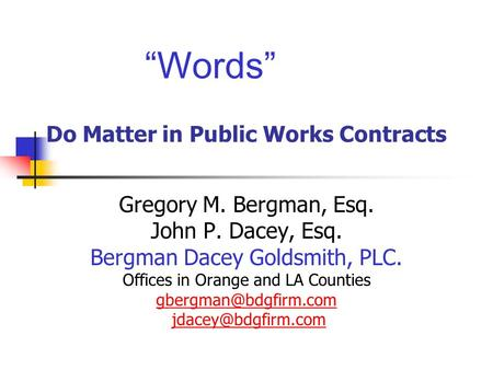 Words Do Matter in Public Works Contracts Gregory M. Bergman, Esq. John P. Dacey, Esq. Bergman Dacey Goldsmith, PLC. Offices in Orange and LA Counties.