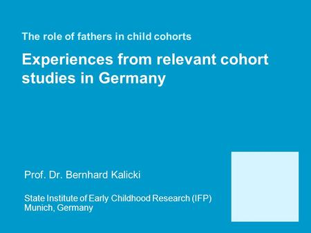 The role of fathers in child cohorts Experiences from relevant cohort studies in Germany Prof. Dr. Bernhard Kalicki State Institute of Early Childhood.