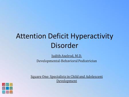 Attention Deficit Hyperactivity Disorder Judith Axelrod, M.D. Developmental-Behavioral Pediatrician Square One: Specialists in Child and Adolescent Development.