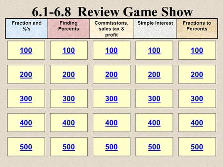 6.1-6.8 Review Game Show 100 200 100 200 300 400 500 300 400 500 100 200 300 400 500 100 200 300 400 500 100 200 300 400 500 Fraction and %s Finding Percents.