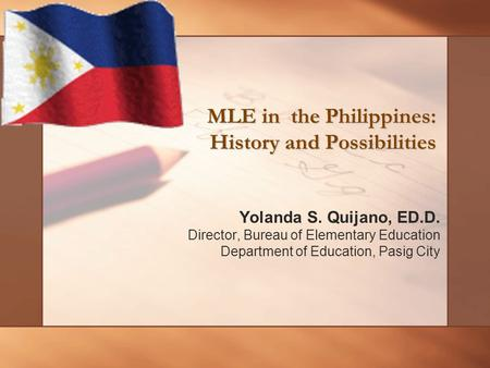 Yolanda S. Quijano, ED.D. Director, Bureau of Elementary Education Department of Education, Pasig City MLE in the Philippines: History and Possibilities.
