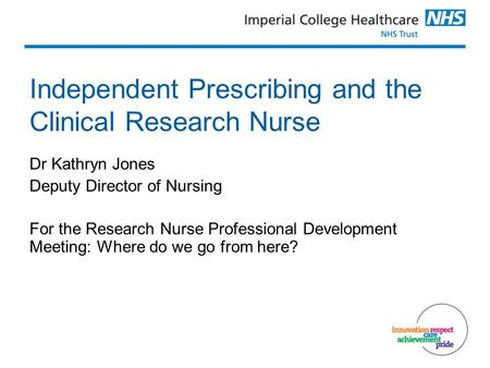 Independent Prescribing and the Clinical Research Nurse Dr Kathryn Jones Deputy Director of Nursing For the Research Nurse Professional Development Meeting: