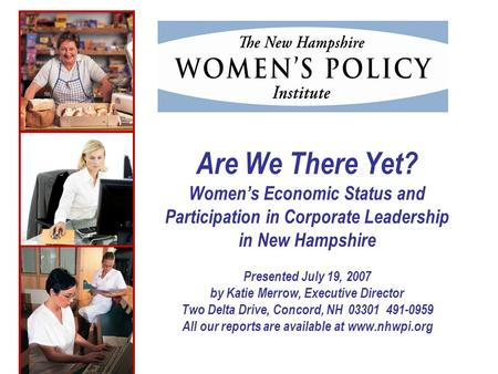 Are We There Yet? Womens Economic Status and Participation in Corporate Leadership in New Hampshire Presented July 19, 2007 by Katie Merrow, Executive.