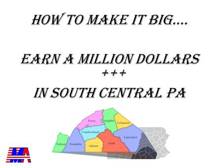 HOW TO MAKE IT BIG…. EARN A MILLION DOLLARS +++ IN SOUTH CENTRAL PA.