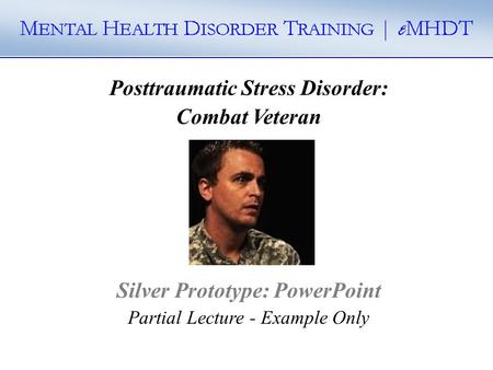 Posttraumatic Stress Disorder: Combat Veteran Silver Prototype: PowerPoint Partial Lecture - Example Only.
