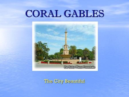 CORAL GABLES The City Beautiful. CORAL GABLES CITY PROFILE Coral Gables is one of the most prestigious communities in the United States Coral Gables is.