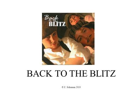 BACK TO THE BLITZ © C. Schuman 2010. Song 1: Somethings Not Quite What it Seems Everything you see and hear is not always as it appears. Ever heard somebody.