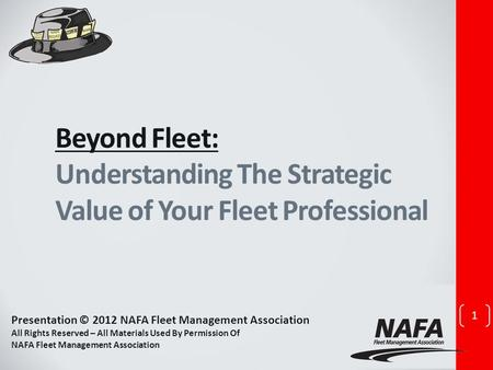 Beyond Fleet: Understanding The Strategic Value of Your Fleet Professional 1 Presentation © 2012 NAFA Fleet Management Association All Rights Reserved.