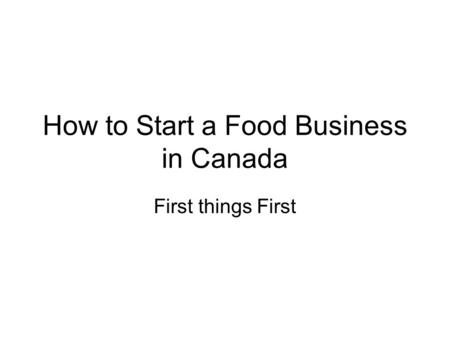 How to Start a Food Business in Canada First things First.
