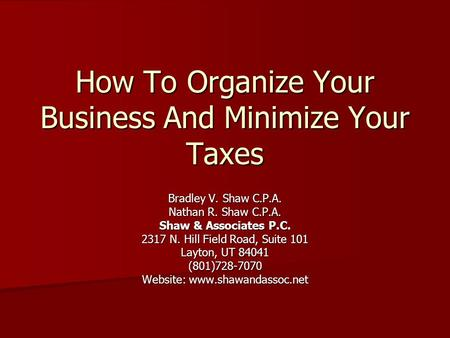 How To Organize Your Business And Minimize Your Taxes Bradley V. Shaw C.P.A. Nathan R. Shaw C.P.A. Shaw & Associates P.C. 2317 N. Hill Field Road, Suite.