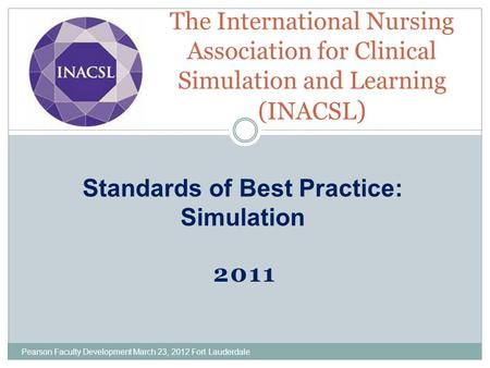 2011 The International Nursing Association for Clinical Simulation and Learning (INACSL ) Standards of Best Practice: Simulation Pearson Faculty Development.