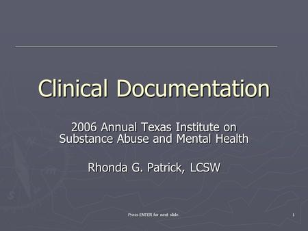 Press ENTER for next slide. 1 Clinical Documentation 2006 Annual Texas Institute on Substance Abuse and Mental Health Rhonda G. Patrick, LCSW.