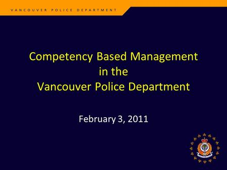 Competency Based Management in the Vancouver Police Department February 3, 2011.