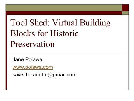 Tool Shed: Virtual Building Blocks for Historic Preservation Jane Pojawa