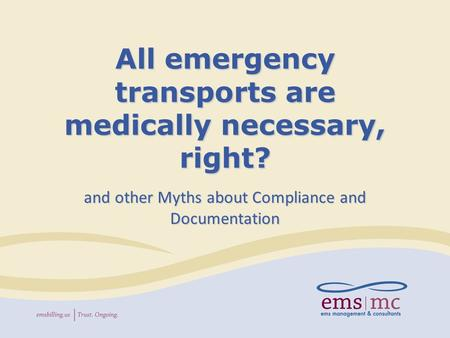All emergency transports are medically necessary, right? and other Myths about Compliance and Documentation.