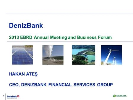 1 DenizBank 2013 EBRD Annual Meeting and Business Forum HAKAN ATEŞ CEO, DENIZBANK FINANCIAL SERVICES GROUP.