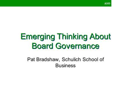 ASO Emerging Thinking About Board Governance Pat Bradshaw, Schulich School of Business.