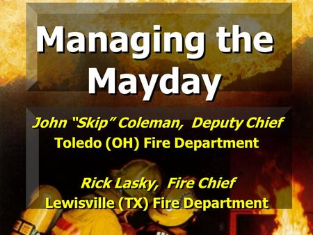 Managing the Mayday John Skip Coleman, Deputy Chief Toledo (OH) Fire Department Rick Lasky, Fire Chief Lewisville (TX) Fire Department John Skip Coleman,