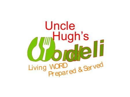Uncle Hughs. What: Fresh WORD Prepared and Served. Where: Wherever Uncle Hugh happens to be. When: Whenever there is someone interested. We also cater: