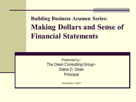 Building Business Acumen Series: Making Dollars and Sense of Financial Statements Presented by : The Dean Consulting Group Diane D. Dean Principal December.