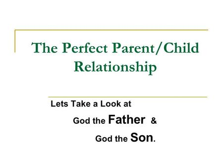 The Perfect Parent/Child Relationship Lets Take a Look at God the Father & God the Son.