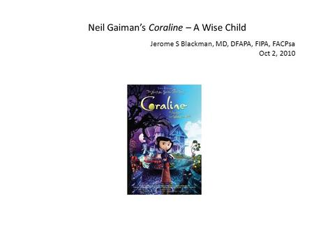 Neil Gaimans Coraline – A Wise Child Jerome S Blackman, MD, DFAPA, FIPA, FACPsa Oct 2, 2010.