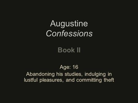 Augustine Confessions Book II Age: 16 Abandoning his studies, indulging in lustful pleasures, and committing theft.