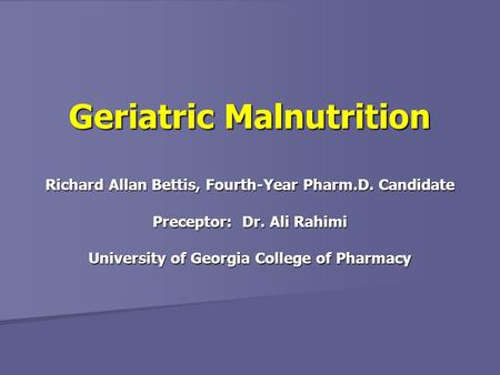 Richard Allan Bettis, Fourth-Year Pharm.D. Candidate Preceptor: Dr. Ali Rahimi University of Georgia College of Pharmacy Geriatric Malnutrition.