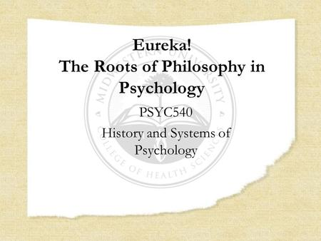 Eureka! The Roots of Philosophy in Psychology PSYC540 History and Systems of Psychology.