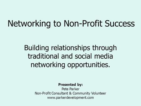 Networking to Non-Profit Success Building relationships through traditional and social media networking opportunities. Presented by: Pete Parker Non-Profit.