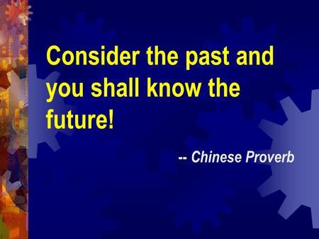 Consider the past and you shall know the future! -- Chinese Proverb.