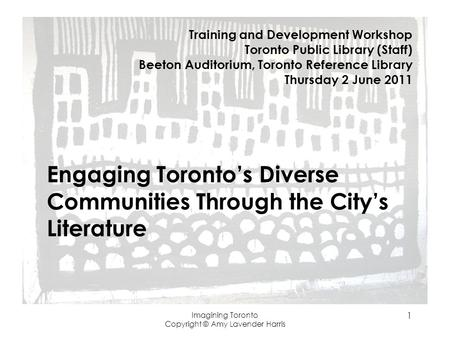 Imagining Toronto Copyright © Amy Lavender Harris 1 Engaging Torontos Diverse Communities Through the Citys Literature Training and Development Workshop.