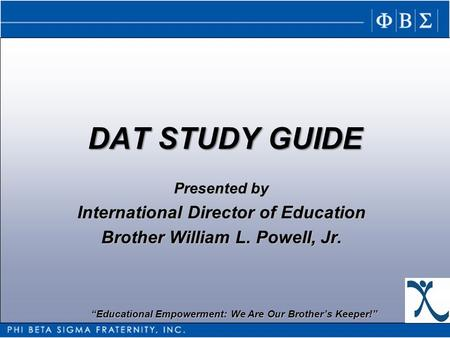 Educational Empowerment: We Are Our Brothers Keeper! DAT STUDY GUIDE Presented by International Director of Education Brother William L. Powell, Jr.