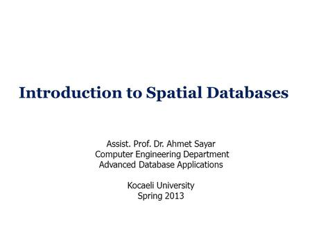 Introduction to Spatial Databases Assist. Prof. Dr. Ahmet Sayar Computer Engineering Department Advanced Database Applications Kocaeli University Spring.