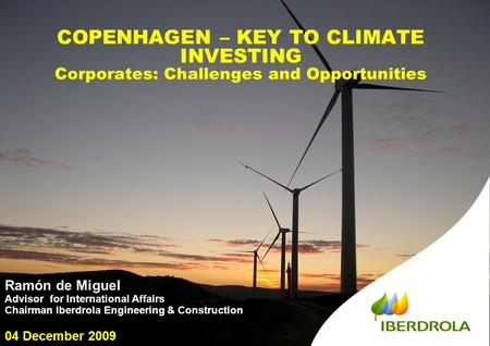 1 COPENHAGEN – KEY TO CLIMATE INVESTING Corporates: Challenges and Opportunities Ramón de Miguel Advisor for International Affairs Chairman Iberdrola Engineering.