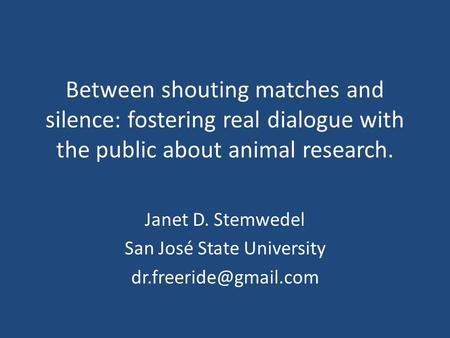 Between shouting matches and silence: fostering real dialogue with the public about animal research. Janet D. Stemwedel San José State University