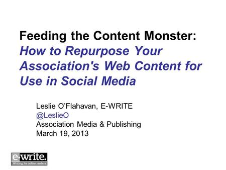 Feeding the Content Monster: How to Repurpose Your Association's Web Content for Use in Social Media Leslie OFlahavan, Association Media.