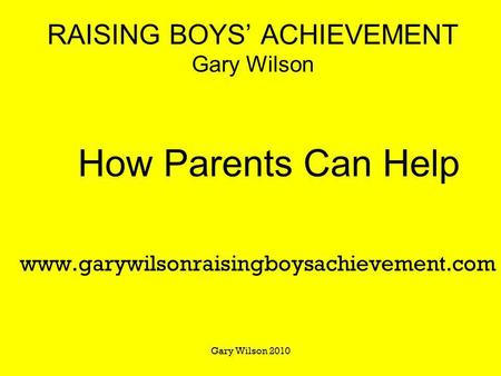 Gary Wilson 2010 RAISING BOYS ACHIEVEMENT Gary Wilson How Parents Can Help www.garywilsonraisingboysachievement.com.