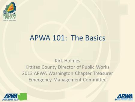APWA 101: The Basics Kirk Holmes Kittitas County Director of Public Works 2013 APWA Washington Chapter Treasurer Emergency Management Committee.
