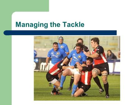 Managing the Tackle Defining the tackle? The Gate…