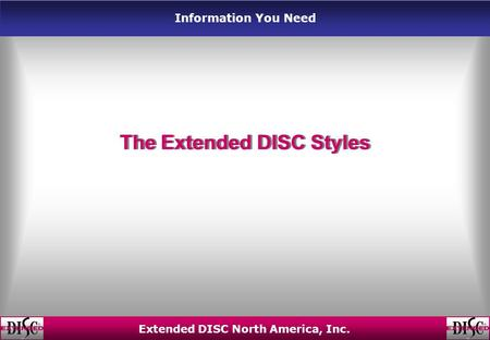 Information You Need Extended DISC North America, Inc. The Extended DISC Styles.