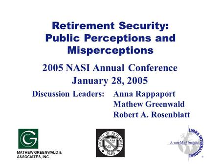 Retirement Security: Public Perceptions and Misperceptions 2005 NASI Annual Conference January 28, 2005 Discussion Leaders:Anna Rappaport Mathew Greenwald.