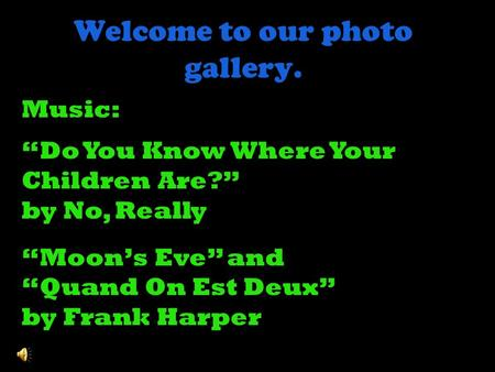 Welcome to our photo gallery. Music: Do You Know Where Your Children Are? by No, Really Moons Eve and Quand On Est Deux by Frank Harper.