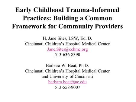 Early Childhood Trauma-Informed Practices: Building a Common Framework for Community Providers H. Jane Sites, LSW, Ed. D. Cincinnati Childrens Hospital.