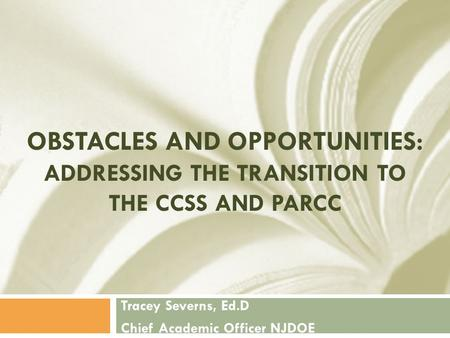 OBSTACLES AND OPPORTUNITIES: ADDRESSING THE TRANSITION TO THE CCSS AND PARCC Tracey Severns, Ed.D Chief Academic Officer NJDOE.