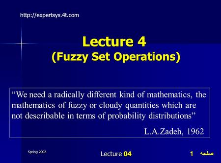 صفحه 1 Spring 2002 Lecture 04 Lecture 4 (Fuzzy Set Operations)  We need a radically different kind of mathematics, the mathematics.