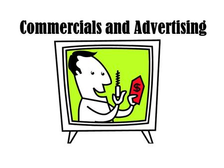 Commercials and Advertising What is the purpose of advertising? To get your audience to BUY something.
