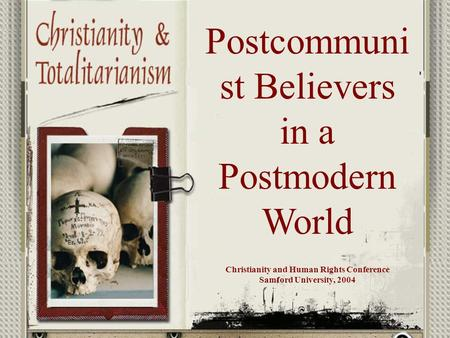 Postcommuni st Believers in a Postmodern World Christianity and Human Rights Conference Samford University, 2004.